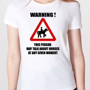 Warning - this person may talk about horses at any given moment T-shirt